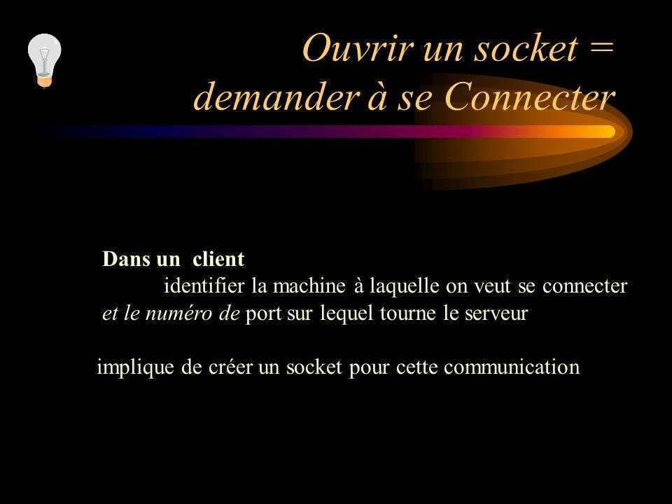 Ouvrir un socket = demander à se Connecter Dans un client identifier la machine à laquelle on veut se connecter et le numéro de port sur lequel tourne