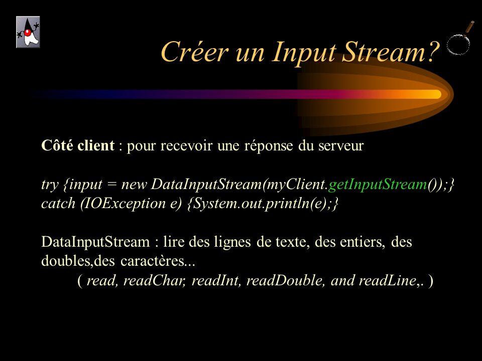 Créer un Input Stream? Côté client : pour recevoir une réponse du serveur try {input = new DataInputStream(myClient.getInputStream());} catch (IOExcep