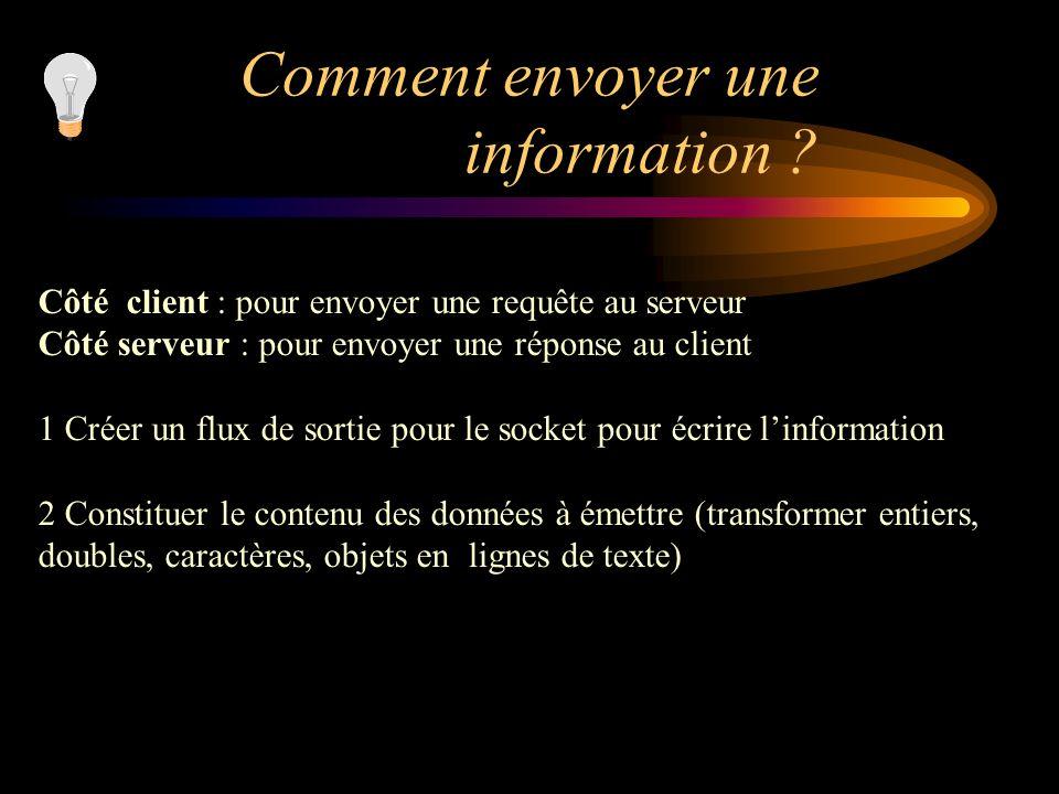 Comment envoyer une information ? Côté client : pour envoyer une requête au serveur Côté serveur : pour envoyer une réponse au client 1 Créer un flux