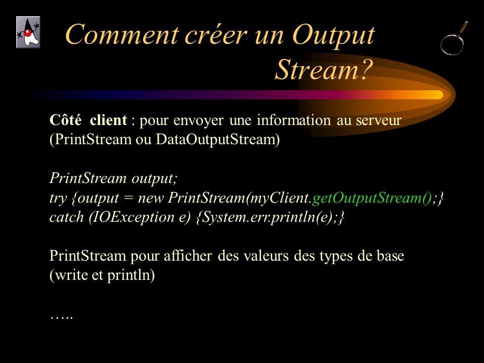 Comment créer un Output Stream? Côté client : pour envoyer une information au serveur (PrintStream ou DataOutputStream) PrintStream output; try {outpu