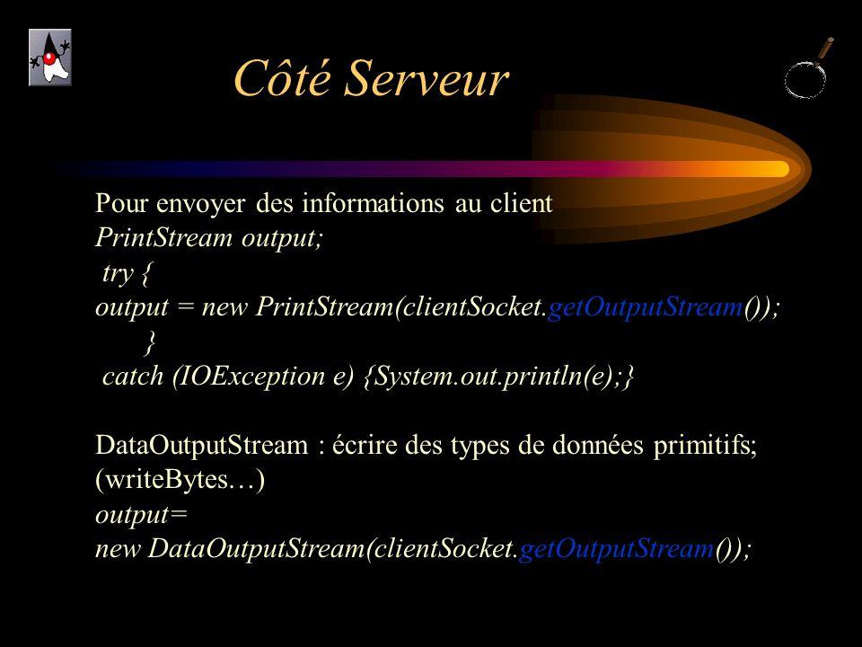 Côté Serveur Pour envoyer des informations au client PrintStream output; try { output = new PrintStream(clientSocket.getOutputStream()); } catch (IOEx