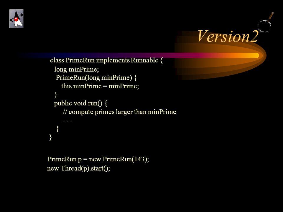 Version2 class PrimeRun implements Runnable { long minPrime; PrimeRun(long minPrime) { this.minPrime = minPrime; } public void run() { // compute prim