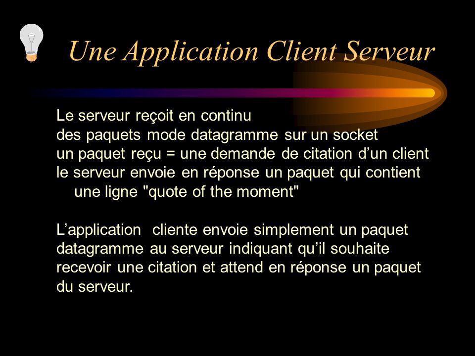 Une Application Client Serveur Le serveur reçoit en continu des paquets mode datagramme sur un socket un paquet reçu = une demande de citation dun cli