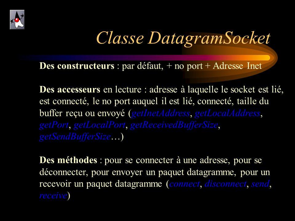 Classe DatagramSocket Des constructeurs : par défaut, + no port + Adresse Inet Des accesseurs en lecture : adresse à laquelle le socket est lié, est c