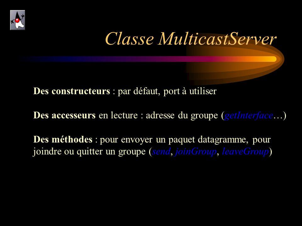 Classe MulticastServer Des constructeurs : par défaut, port à utiliser Des accesseurs en lecture : adresse du groupe (getInterface…) Des méthodes : po