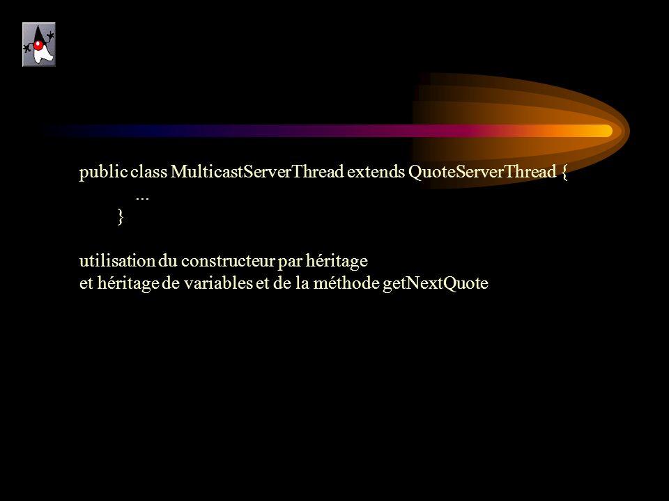 public class MulticastServerThread extends QuoteServerThread {... } utilisation du constructeur par héritage et héritage de variables et de la méthode