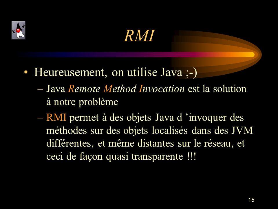 15 RMI Heureusement, on utilise Java ;-) –Java Remote Method Invocation est la solution à notre problème –RMI permet à des objets Java d invoquer des méthodes sur des objets localisés dans des JVM différentes, et même distantes sur le réseau, et ceci de façon quasi transparente !!!
