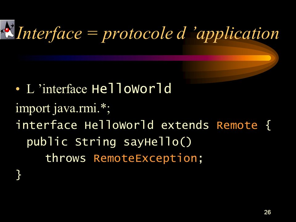 26 L interface HelloWorld import java.rmi.*; interface HelloWorld extends Remote { public String sayHello() throws RemoteException; } Interface = protocole d application