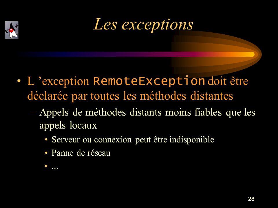 28 L exception RemoteException doit être déclarée par toutes les méthodes distantes –Appels de méthodes distants moins fiables que les appels locaux Serveur ou connexion peut être indisponible Panne de réseau...