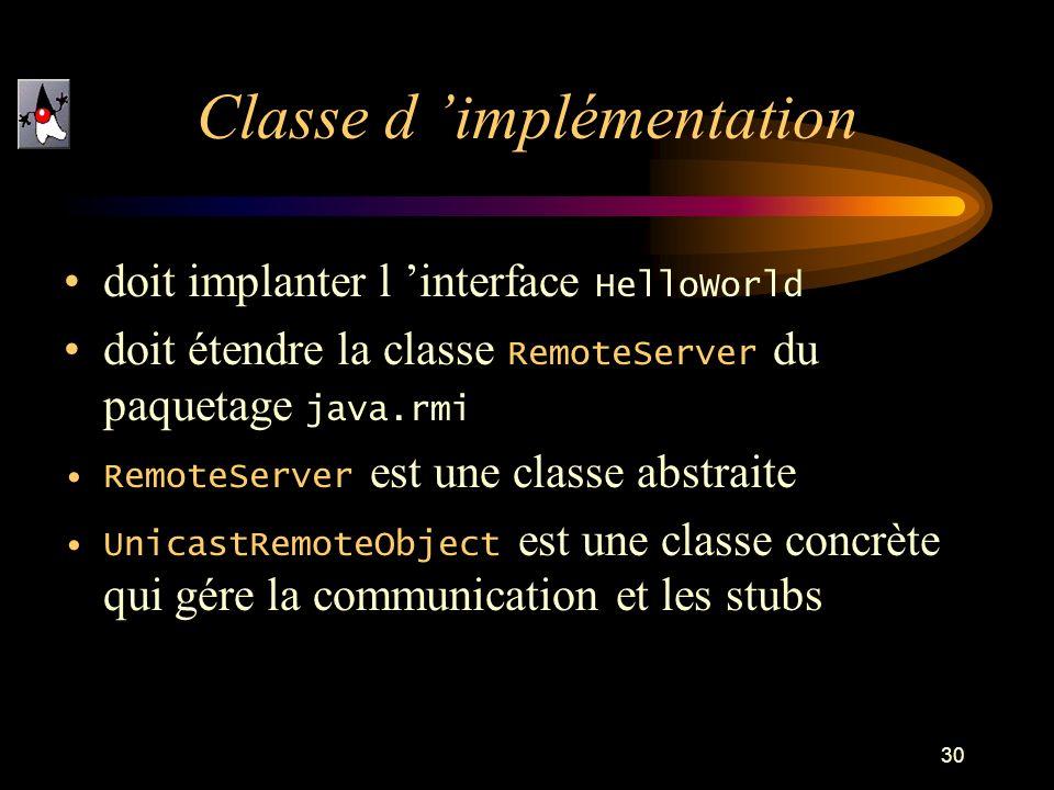 30 doit implanter l interface HelloWorld doit étendre la classe RemoteServer du paquetage java.rmi RemoteServer est une classe abstraite UnicastRemoteObject est une classe concrète qui gére la communication et les stubs Classe d implémentation