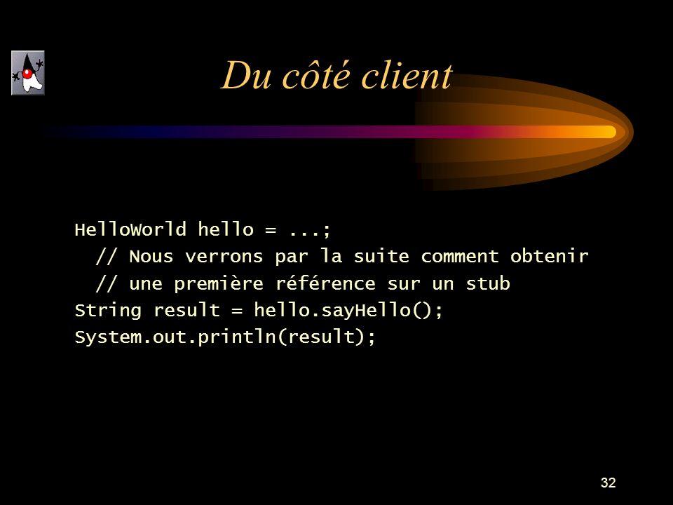 32 HelloWorld hello =...; // Nous verrons par la suite comment obtenir // une première référence sur un stub String result = hello.sayHello(); System.out.println(result); Du côté client