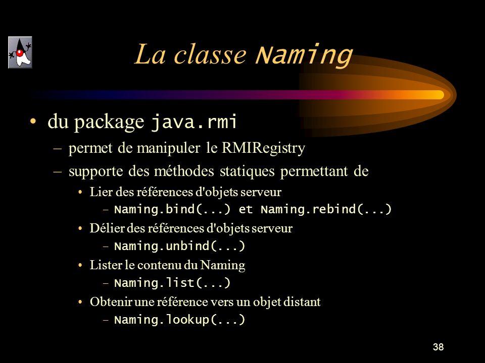 38 du package java.rmi –permet de manipuler le RMIRegistry –supporte des méthodes statiques permettant de Lier des références d objets serveur –Naming.bind(...) et Naming.rebind(...) Délier des références d objets serveur –Naming.unbind(...) Lister le contenu du Naming –Naming.list(...) Obtenir une référence vers un objet distant –Naming.lookup(...) La classe Naming