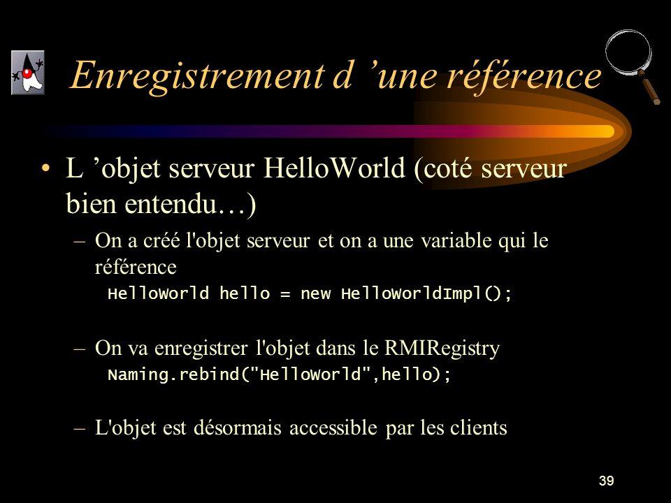 39 L objet serveur HelloWorld (coté serveur bien entendu…) –On a créé l objet serveur et on a une variable qui le référence HelloWorld hello = new HelloWorldImpl(); –On va enregistrer l objet dans le RMIRegistry Naming.rebind( HelloWorld ,hello); –L objet est désormais accessible par les clients Enregistrement d une référence