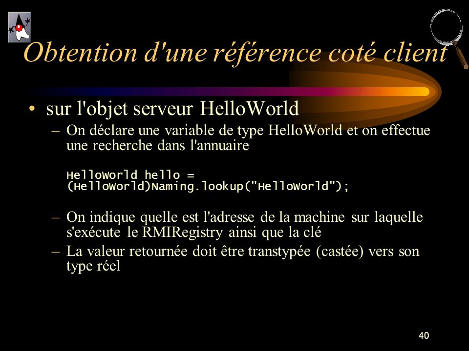 40 sur l objet serveur HelloWorld –On déclare une variable de type HelloWorld et on effectue une recherche dans l annuaire HelloWorld hello = (HelloWorld)Naming.lookup( HelloWorld ); –On indique quelle est l adresse de la machine sur laquelle s exécute le RMIRegistry ainsi que la clé –La valeur retournée doit être transtypée (castée) vers son type réel Obtention d une référence coté client