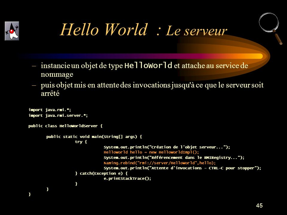 45 –instancie un objet de type HelloWorld et attache au service de nommage –puis objet mis en attente des invocations jusqu à ce que le serveur soit arrêté import java.rmi.*; import java.rmi.server.*; public class HelloWorldServer { public static void main(String[] args) { try { System.out.println( Création de l objet serveur... ); HelloWorld hello = new HelloWorldImpl(); System.out.println( Référencement dans le RMIRegistry... ); Naming.rebind( rmi://server/HelloWorld ,hello); System.out.println( Attente d invocations - CTRL-C pour stopper ); } catch(Exception e) { e.printStackTrace(); } Hello World : Le serveur