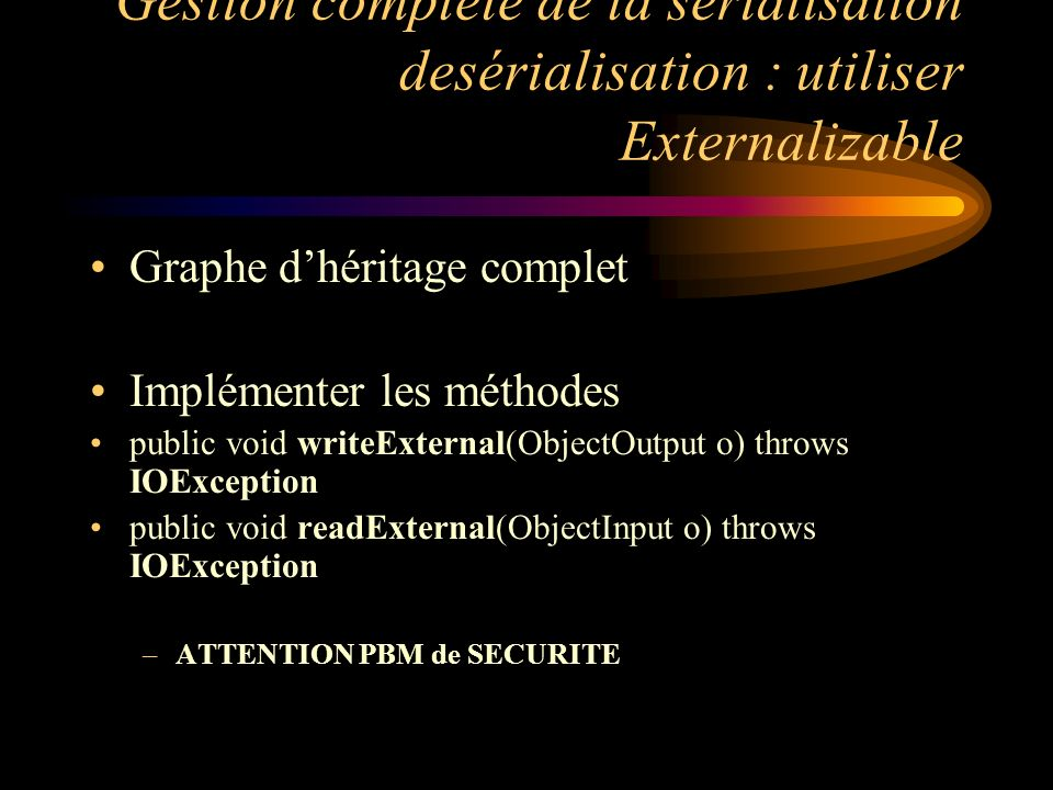 Gestion complète de la sérialisation desérialisation : utiliser Externalizable Graphe dhéritage complet Implémenter les méthodes public void writeExte