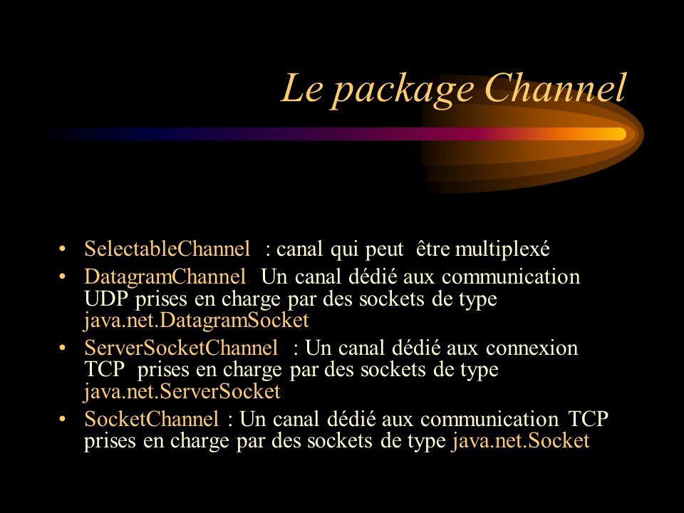 Le package Channel SelectableChannel : canal qui peut être multiplexé DatagramChannel Un canal dédié aux communication UDP prises en charge par des so