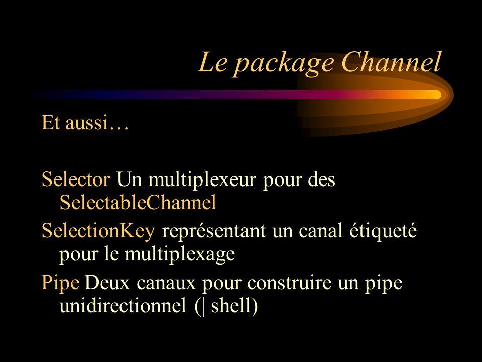 Le package Channel Et aussi… Selector Un multiplexeur pour des SelectableChannel SelectionKey représentant un canal étiqueté pour le multiplexage Pipe