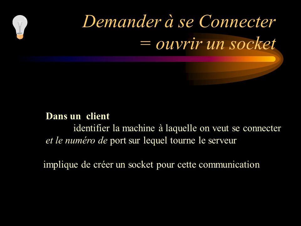 Demander à se Connecter = ouvrir un socket Dans un client identifier la machine à laquelle on veut se connecter et le numéro de port sur lequel tourne