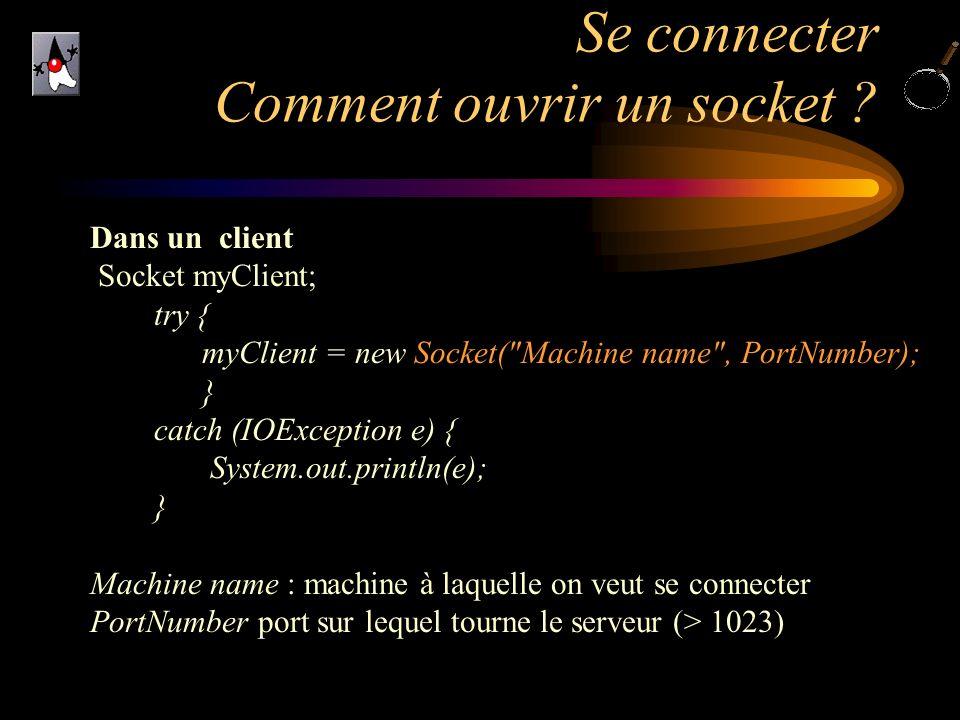 Se connecter Comment ouvrir un socket ? Dans un client Socket myClient; try { myClient = new Socket(