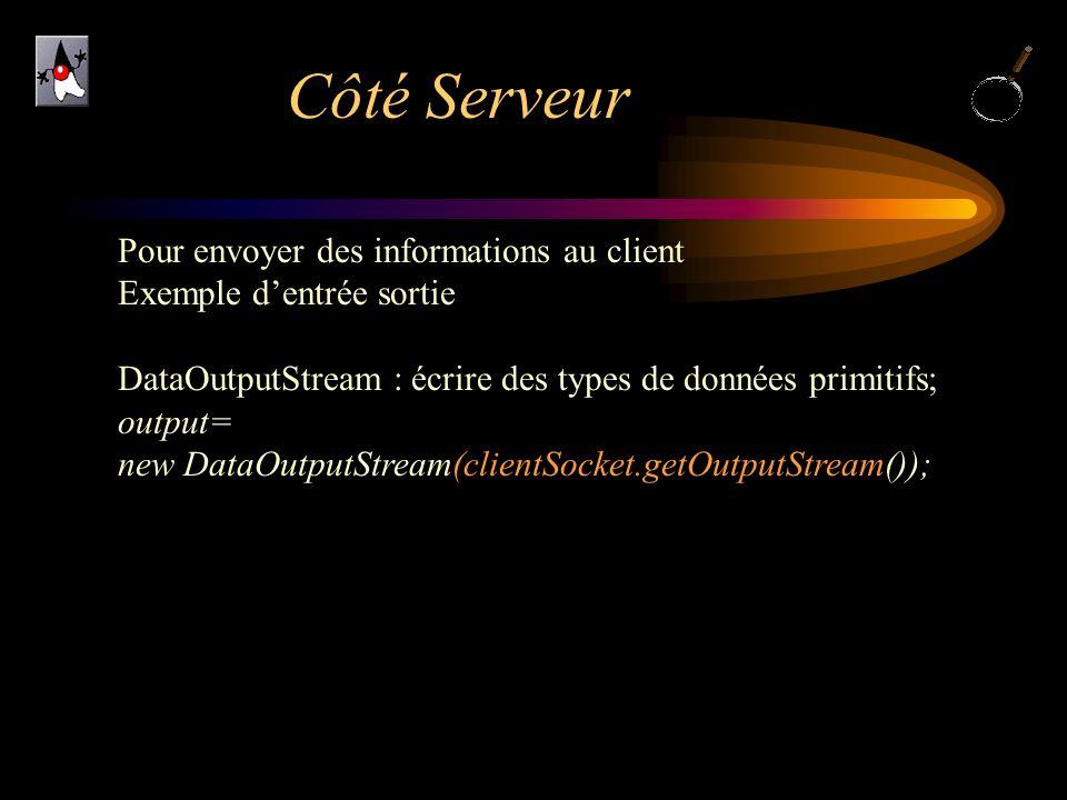 Côté Serveur Pour envoyer des informations au client Exemple dentrée sortie DataOutputStream : écrire des types de données primitifs; output= new Data