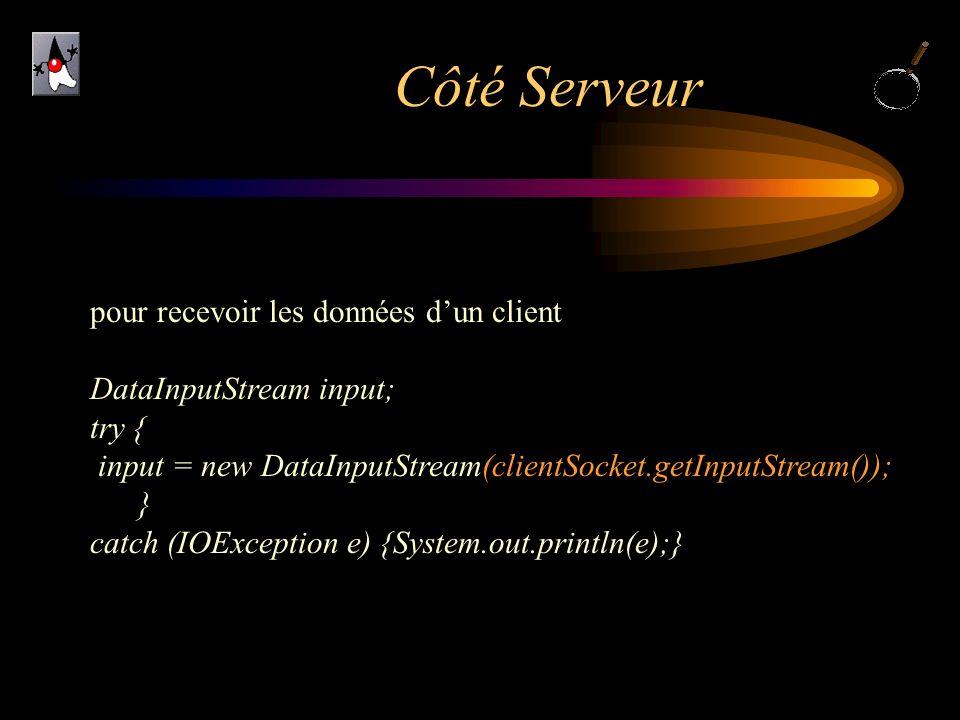 Côté Serveur pour recevoir les données dun client DataInputStream input; try { input = new DataInputStream(clientSocket.getInputStream()); } catch (IO