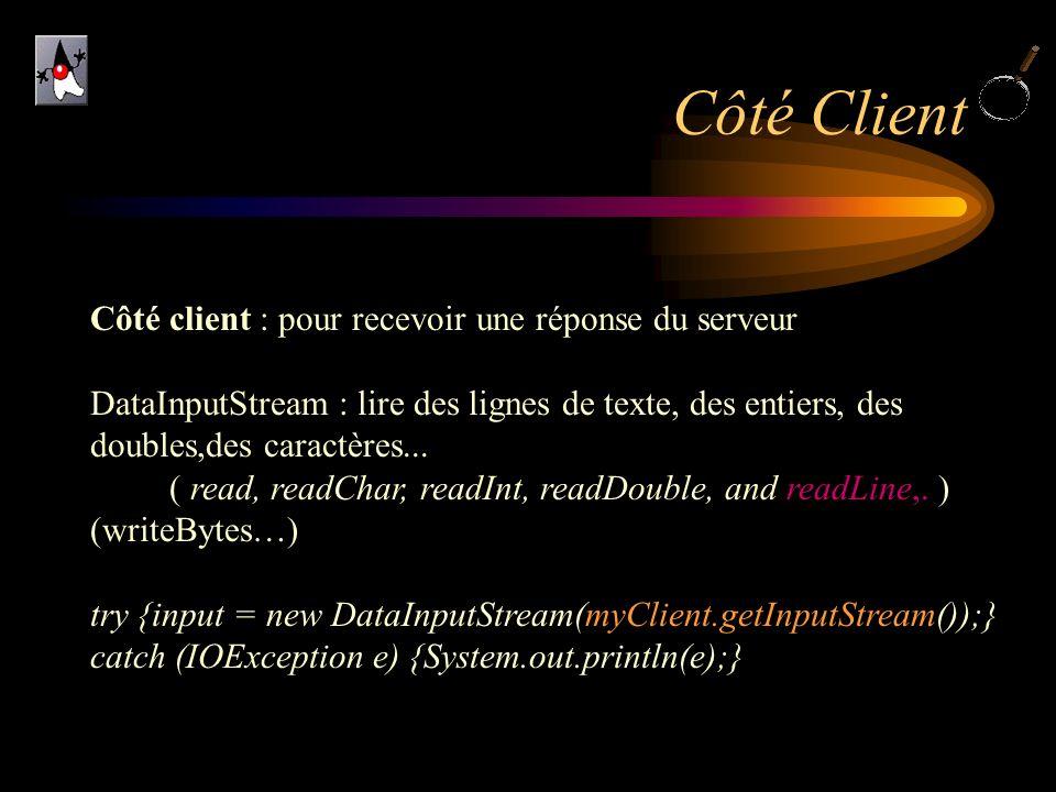Côté Client Côté client : pour recevoir une réponse du serveur DataInputStream : lire des lignes de texte, des entiers, des doubles,des caractères...