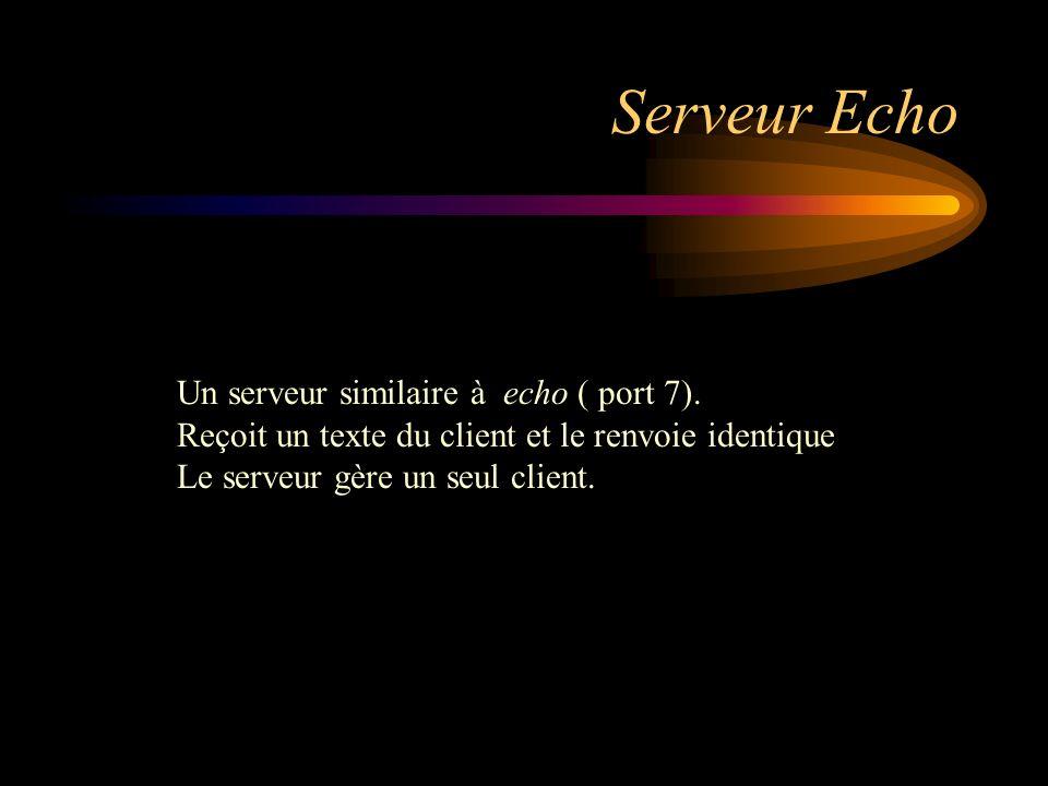 Serveur Echo Un serveur similaire à echo ( port 7). Reçoit un texte du client et le renvoie identique Le serveur gère un seul client.