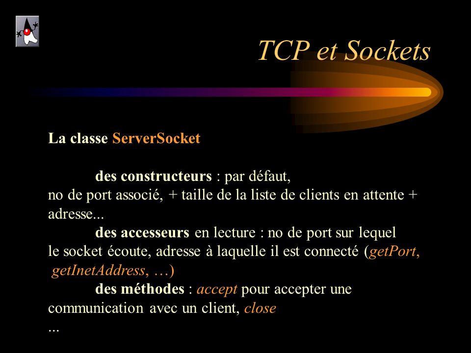 TCP et Sockets La classe ServerSocket des constructeurs : par défaut, no de port associé, + taille de la liste de clients en attente + adresse... des