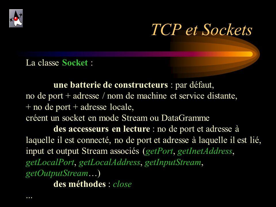 TCP et Sockets La classe Socket : une batterie de constructeurs : par défaut, no de port + adresse / nom de machine et service distante, + no de port