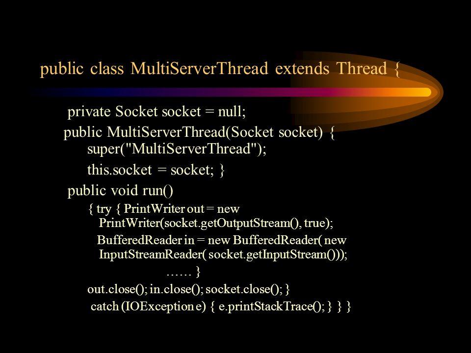 public class MultiServerThread extends Thread { private Socket socket = null; public MultiServerThread(Socket socket) { super(