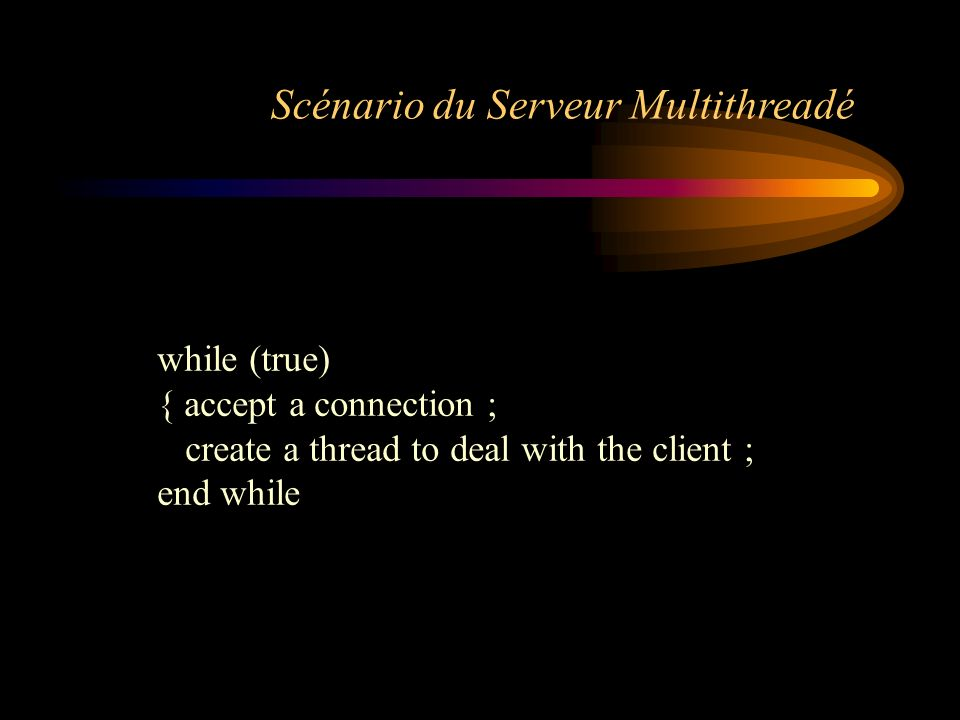 while (true) { accept a connection ; create a thread to deal with the client ; end while Scénario du Serveur Multithreadé