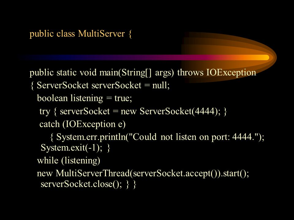 public class MultiServer { public static void main(String[] args) throws IOException { ServerSocket serverSocket = null; boolean listening = true; try