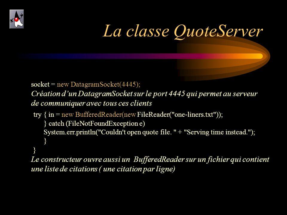 La classe QuoteServer socket = new DatagramSocket(4445); Création dun DatagramSocket sur le port 4445 qui permet au serveur de communiquer avec tous c