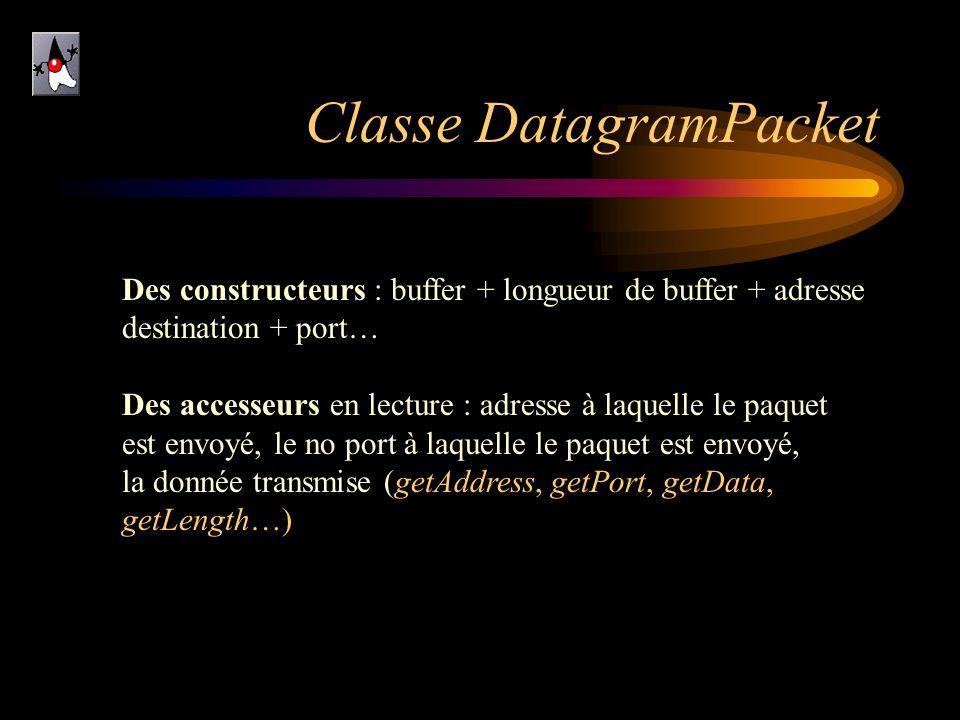 Classe DatagramPacket Des constructeurs : buffer + longueur de buffer + adresse destination + port… Des accesseurs en lecture : adresse à laquelle le