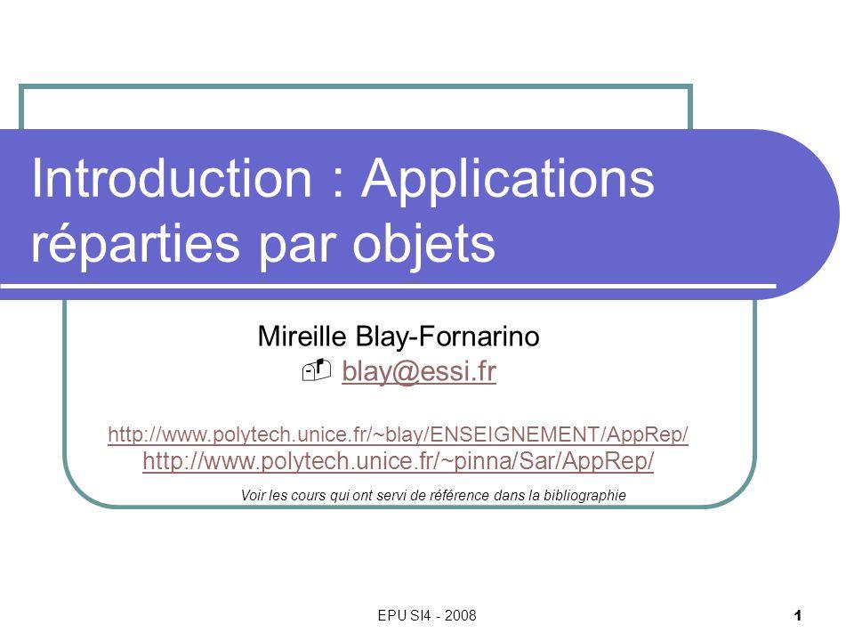 EPU SI4 - 2008 1 Mireille Blay-Fornarino blay@essi.fr http://www.polytech.unice.fr/~blay/ENSEIGNEMENT/AppRep/ http://www.polytech.unice.fr/~pinna/Sar/AppRep/ Voir les cours qui ont servi de référence dans la bibliographie Introduction : Applications réparties par objets