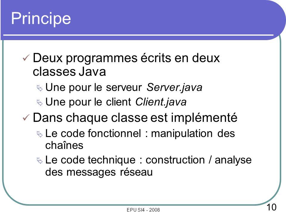 10 EPU SI4 - 2008 Principe Deux programmes écrits en deux classes Java Une pour le serveur Server.java Une pour le client Client.java Dans chaque classe est implémenté Le code fonctionnel : manipulation des chaînes Le code technique : construction / analyse des messages réseau