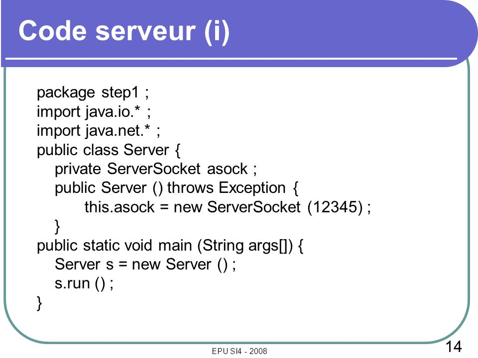 14 EPU SI4 - 2008 Code serveur (i) package step1 ; import java.io.* ; import java.net.* ; public class Server { private ServerSocket asock ; public Server () throws Exception { this.asock = new ServerSocket (12345) ; } public static void main (String args[]) { Server s = new Server () ; s.run () ; }