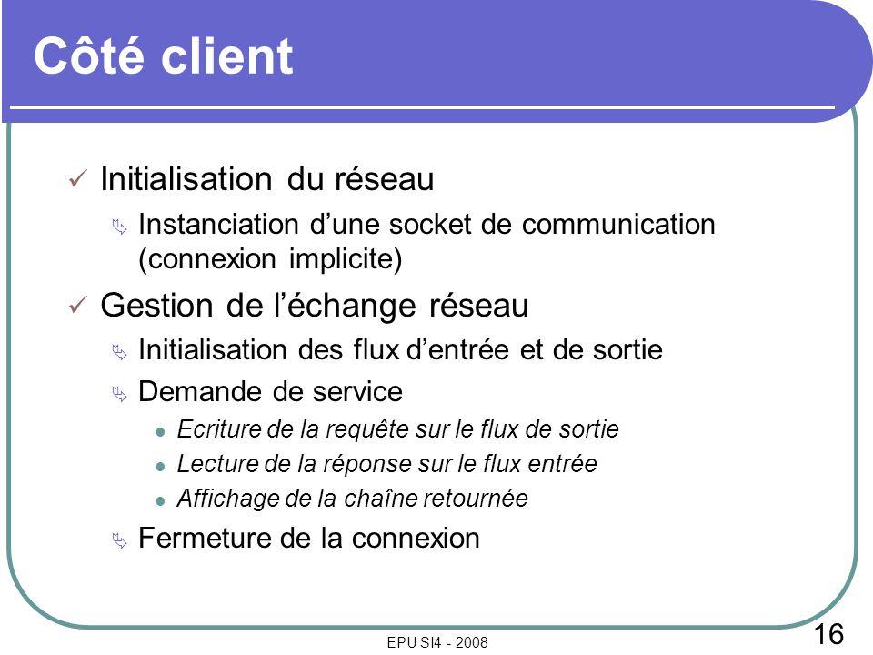 16 EPU SI4 - 2008 Côté client Initialisation du réseau Instanciation dune socket de communication (connexion implicite) Gestion de léchange réseau Ini