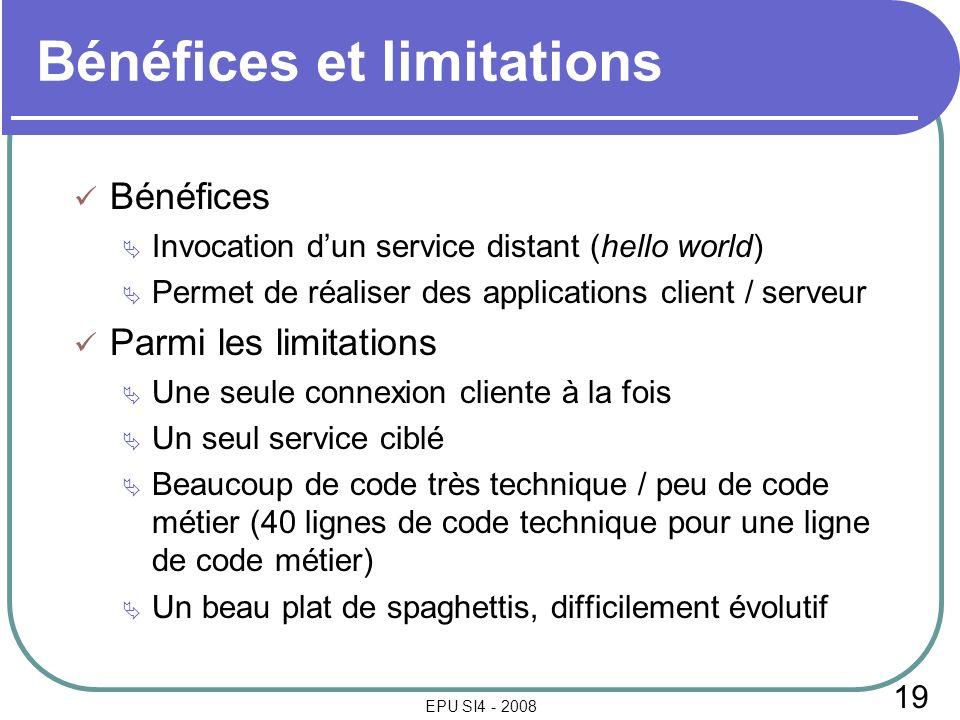 19 EPU SI4 - 2008 Bénéfices et limitations Bénéfices Invocation dun service distant (hello world) Permet de réaliser des applications client / serveur