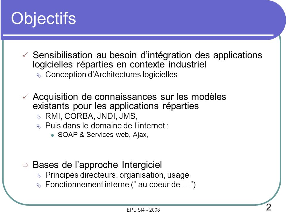 2 EPU SI4 - 2008 Objectifs Sensibilisation au besoin dintégration des applications logicielles réparties en contexte industriel Conception dArchitectures logicielles Acquisition de connaissances sur les modèles existants pour les applications réparties RMI, CORBA, JNDI, JMS, Puis dans le domaine de linternet : SOAP & Services web, Ajax, Bases de lapproche Intergiciel Principes directeurs, organisation, usage Fonctionnement interne ( au coeur de …)