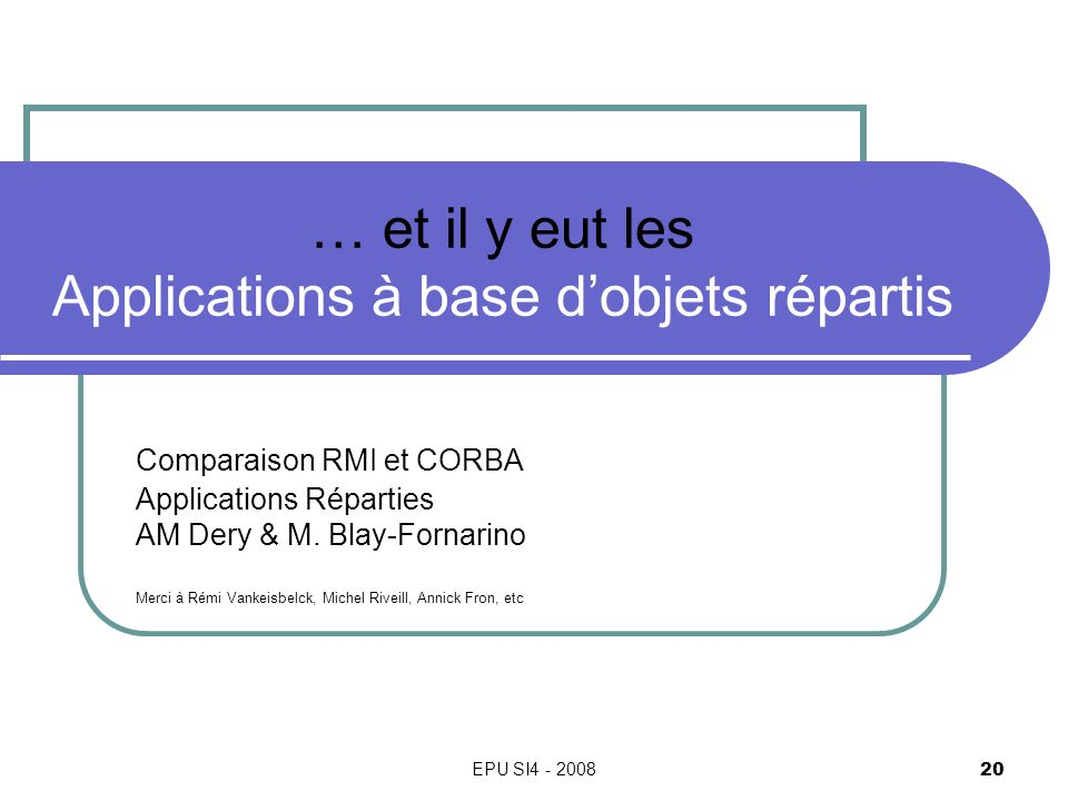 EPU SI4 - 2008 20 … et il y eut les Applications à base dobjets répartis Comparaison RMI et CORBA Applications Réparties AM Dery & M. Blay-Fornarino M