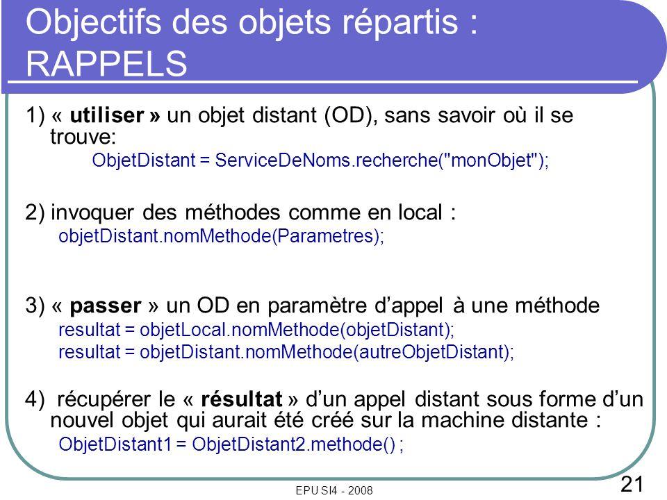 21 EPU SI4 - 2008 Objectifs des objets répartis : RAPPELS 1) « utiliser » un objet distant (OD), sans savoir où il se trouve: ObjetDistant = ServiceDeNoms.recherche( monObjet ); 2) invoquer des méthodes comme en local : objetDistant.nomMethode(Parametres); 3) « passer » un OD en paramètre dappel à une méthode resultat = objetLocal.nomMethode(objetDistant); resultat = objetDistant.nomMethode(autreObjetDistant); 4) récupérer le « résultat » dun appel distant sous forme dun nouvel objet qui aurait été créé sur la machine distante : ObjetDistant1 = ObjetDistant2.methode() ;