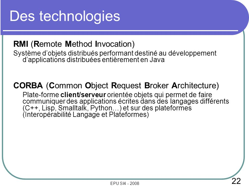 22 EPU SI4 - 2008 Des technologies RMI (Remote Method Invocation) Système dobjets distribués performant destiné au développement dapplications distribuées entièrement en Java CORBA (Common Object Request Broker Architecture) Plate-forme client/serveur orientée objets qui permet de faire communiquer des applications écrites dans des langages différents (C++, Lisp, Smalltalk, Python…) et sur des plateformes (Interopérabilité Langage et Plateformes)