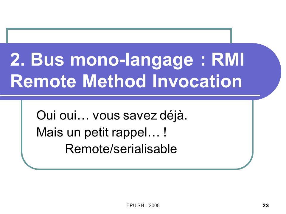 EPU SI4 - 2008 23 2. Bus mono-langage : RMI Remote Method Invocation Oui oui… vous savez déjà. Mais un petit rappel… ! Remote/serialisable