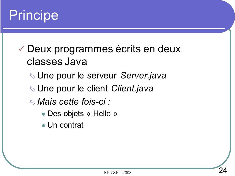 24 EPU SI4 - 2008 Principe Deux programmes écrits en deux classes Java Une pour le serveur Server.java Une pour le client Client.java Mais cette fois-ci : Des objets « Hello » Un contrat