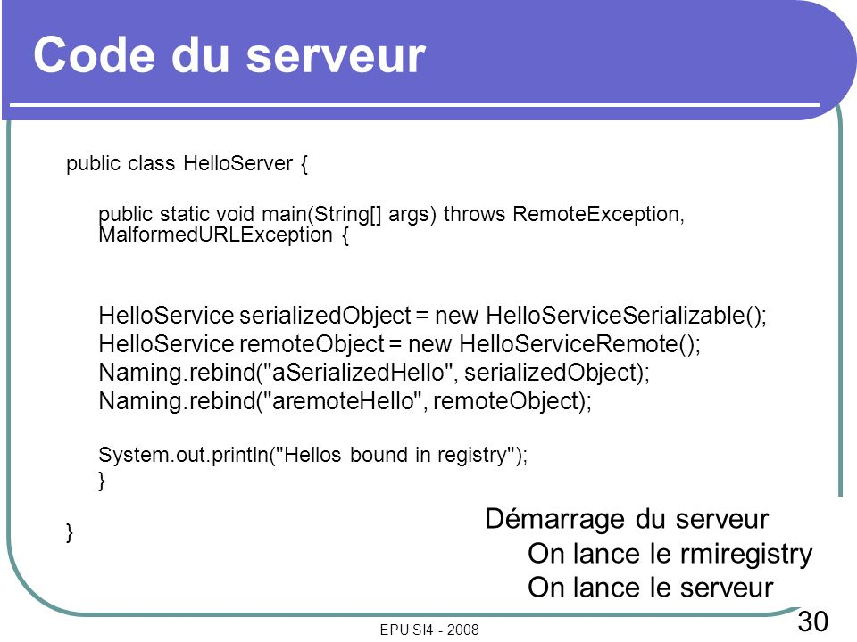 30 EPU SI4 - 2008 Code du serveur public class HelloServer { public static void main(String[] args) throws RemoteException, MalformedURLException { HelloService serializedObject = new HelloServiceSerializable(); HelloService remoteObject = new HelloServiceRemote(); Naming.rebind( aSerializedHello , serializedObject); Naming.rebind( aremoteHello , remoteObject); System.out.println( Hellos bound in registry ); } Démarrage du serveur On lance le rmiregistry On lance le serveur