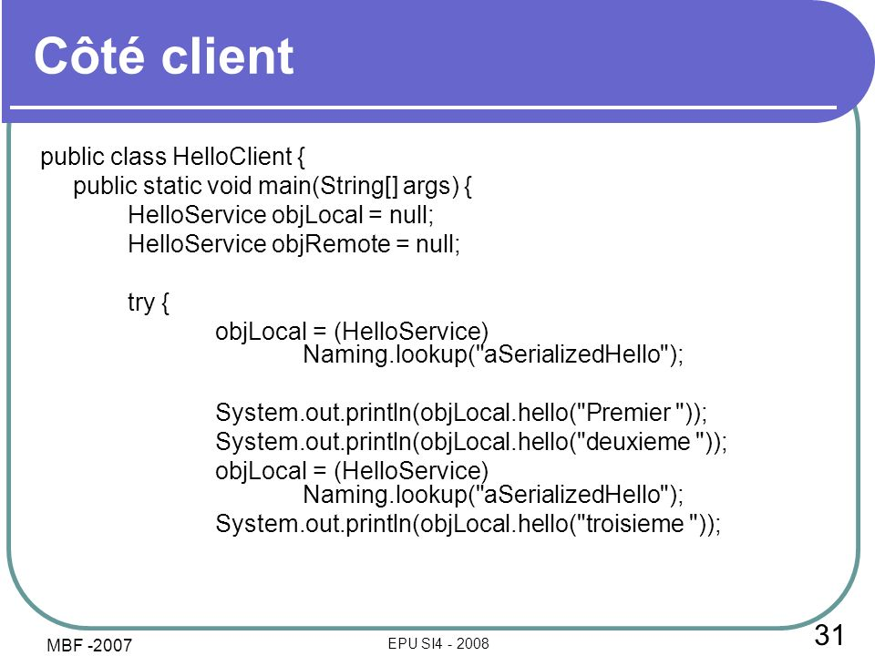 31 EPU SI Côté client public class HelloClient { public static void main(String[] args) { HelloService objLocal = null; HelloService objRemote = null; try { objLocal = (HelloService) Naming.lookup( aSerializedHello ); System.out.println(objLocal.hello( Premier )); System.out.println(objLocal.hello( deuxieme )); objLocal = (HelloService) Naming.lookup( aSerializedHello ); System.out.println(objLocal.hello( troisieme )); MBF -2007