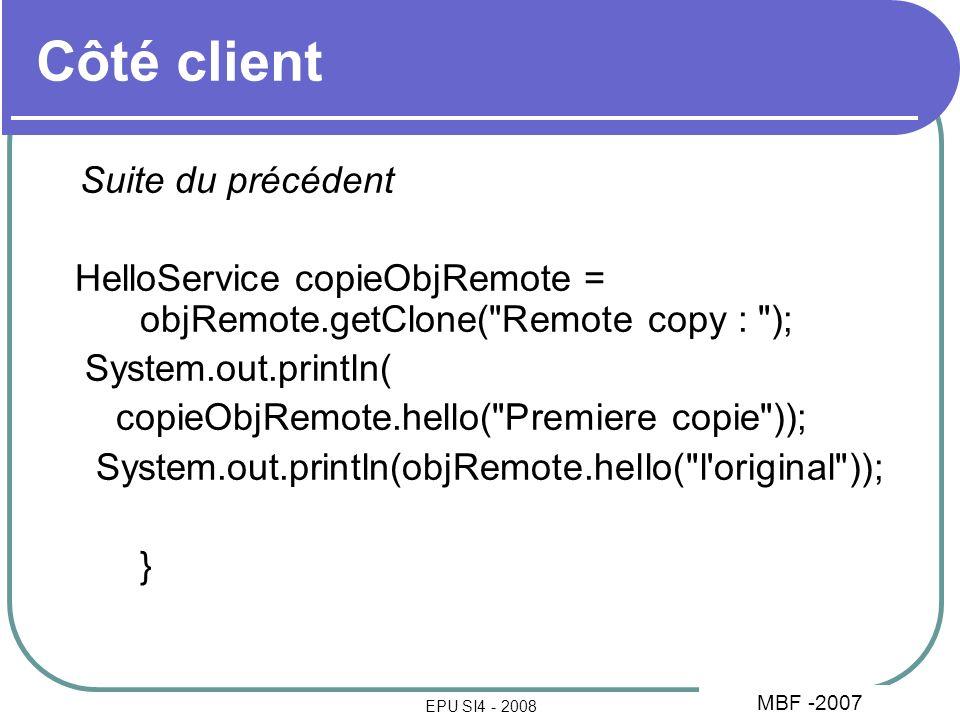 33 EPU SI4 - 2008 Côté client Suite du précédent HelloService copieObjRemote = objRemote.getClone( Remote copy : ); System.out.println( copieObjRemote.hello( Premiere copie )); System.out.println(objRemote.hello( l original )); } MBF -2007
