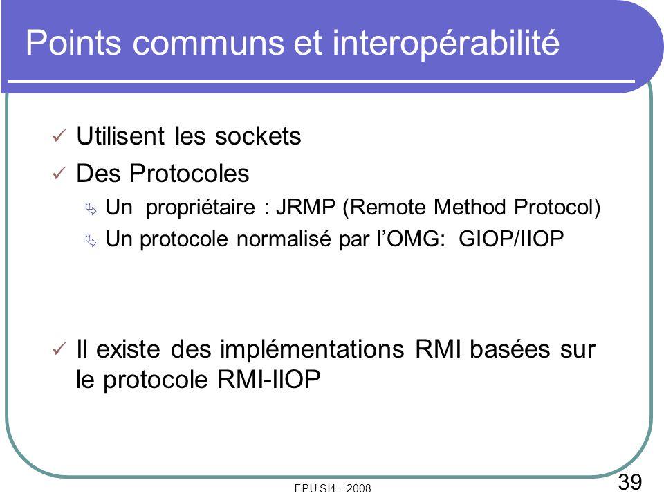 39 EPU SI4 - 2008 Points communs et interopérabilité Utilisent les sockets Des Protocoles Un propriétaire : JRMP (Remote Method Protocol) Un protocole normalisé par lOMG: GIOP/IIOP Il existe des implémentations RMI basées sur le protocole RMI-IIOP